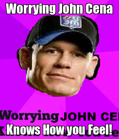 Poster: Worrying John Cena Knows How you Feel!