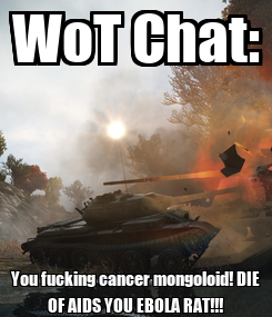 Poster: WoT Chat: You fucking cancer mongoloid! DIE OF AIDS YOU EBOLA RAT!!!