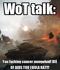 Poster: WoT talk: You fucking cancer mongoloid! DIE OF AIDS YOU EBOLA RAT!!!