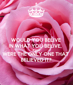 Poster: WOULD YOU BELIVE IN WHAT YOU BELIVE,  IF YOU WERE THE ONLY ONE THAT BELIEVED IT?