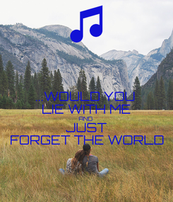 Poster: ...WOULD YOU  LIE WITH ME AND JUST  FORGET THE WORLD