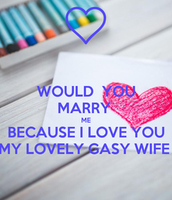 Poster: WOULD  YOU MARRY  ME BECAUSE I LOVE YOU MY LOVELY GASY WIFE