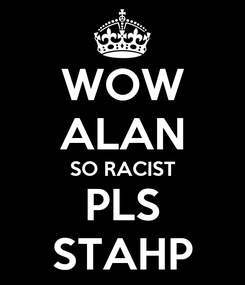 Poster: WOW ALAN SO RACIST PLS STAHP