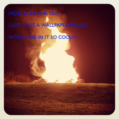 Poster: WOW CHEK THIS OUT  I JUST HAVE A WALLPAPER MADED  WITH A FIRE IN IT SO COOL!!!!