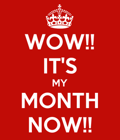Poster: WOW!! IT'S MY MONTH NOW!!