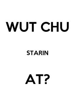 Poster: WUT CHU  STARIN  AT?