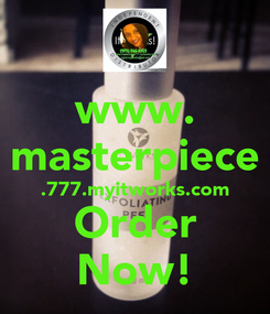 Poster: www. masterpiece .777.myitworks.com Order Now!