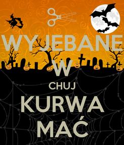 Poster: WYJEBANE W CHUJ KURWA MAĆ