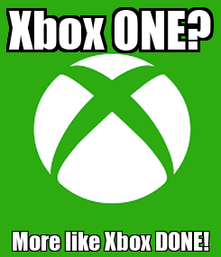 Poster: Xbox ONE? More like Xbox DONE!