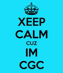 Poster: XEEP CALM CUZ IM CGC