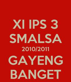 Poster: XI IPS 3 SMALSA 2010/2011 GAYENG BANGET