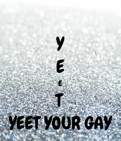 Poster: Y E E T YEET YOUR GAY
