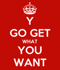 Poster: Y GO GET WHAT YOU WANT