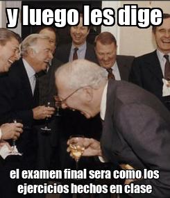 Poster: y luego les dige el examen final sera como los ejercicios hechos en clase