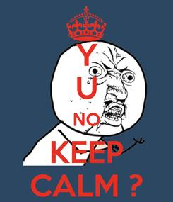 Poster: Y U NO KEEP CALM ?