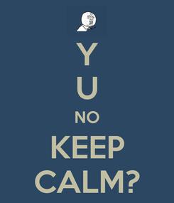 Poster: Y U NO KEEP CALM?