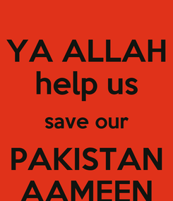 Poster: YA ALLAH help us save our PAKISTAN AAMEEN