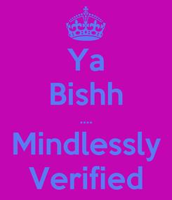Poster: Ya Bishh .... Mindlessly Verified