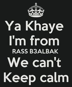 Poster: Ya Khaye  I'm from  RASS B3ALBAK  We can't  Keep calm