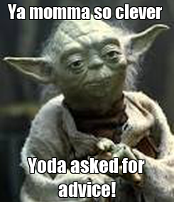 Poster: Ya momma so clever  Yoda asked for advice!