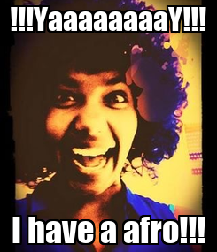 Poster: !!!YaaaaaaaaY!!! I have a afro!!!