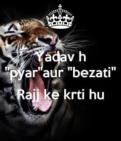 """Poster: Yadav h """"pyar""""aur """"bezati""""  Rajj ke krti hu"""