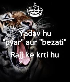 """Poster: Yadav hu """"pyar"""" aur """"bezati""""  Rajj ke krti hu"""