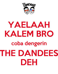 Poster: YAELAAH KALEM BRO coba dengerin THE DANDEES DEH