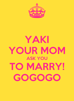 Poster: YAKI YOUR MOM ASK YOU TO MARRY! GOGOGO