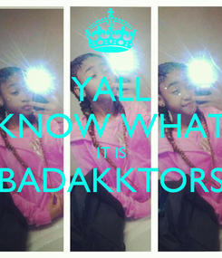 Poster: YALL KNOW WHAT IT IS BADAKKTORS