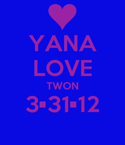 Poster: YANA LOVE TWON 3•31•12