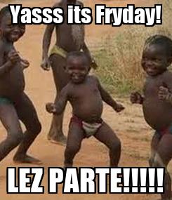 Poster: Yasss its Fryday! LEZ PARTE!!!!!