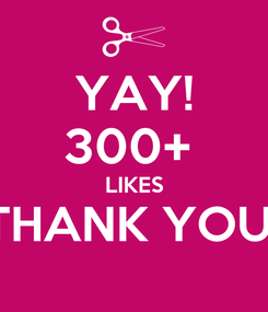 Poster: YAY! 300+  LIKES THANK YOU