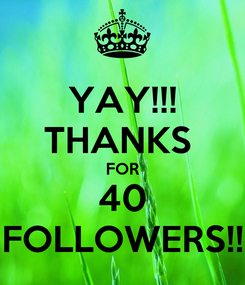 Poster: YAY!!! THANKS  FOR 40 FOLLOWERS!!