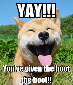 Poster: YAY!!! You've given the boot the boot!!