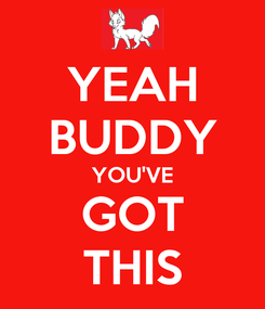 Poster: YEAH BUDDY YOU'VE GOT THIS