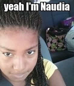 Poster: yeah I'm Naudia