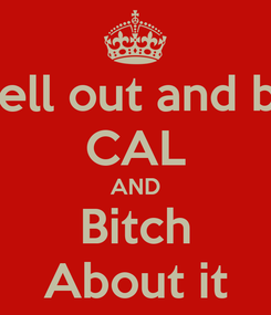 Poster: Yell out and bit CAL AND Bitch About it