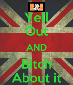 Poster: Yell Out AND Bitch About it
