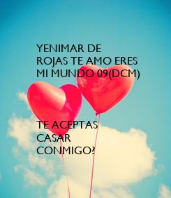 Poster: YENIMAR DE  ROJAS TE AMO ERES  MI MUNDO 09(DCM)    TE ACEPTAS CASAR CONMIGO?