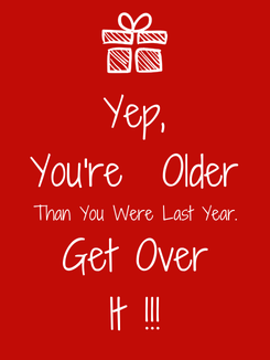 Poster: Yep, You're  Older Than You Were Last Year. Get Over It !!!
