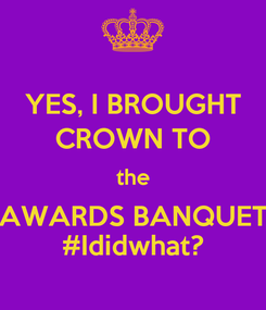 Poster: YES, I BROUGHT CROWN TO the AWARDS BANQUET #Ididwhat?