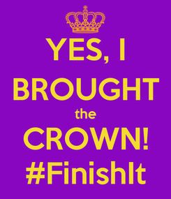 Poster: YES, I BROUGHT the CROWN! #FinishIt