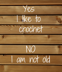Poster: Yes  I like to  crochet  NO I am not old