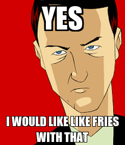 Poster: YES I WOULD LIKE LIKE FRIES WITH THAT