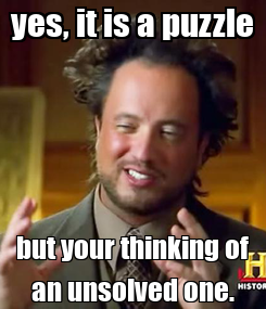 Poster: yes, it is a puzzle but your thinking of an unsolved one.
