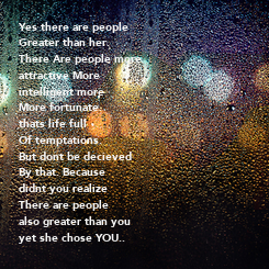 Poster: Yes there are people Greater than her.  There Are people more  attractive More  intelligent more More fortunate. thats life full Of temptations. But dont be decieved By that. Because didnt you realize There are people also greater than you yet