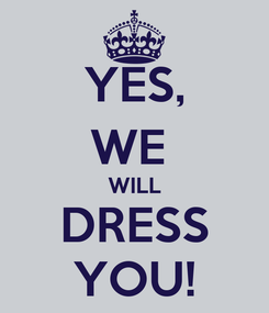 Poster: YES, WE  WILL DRESS YOU!