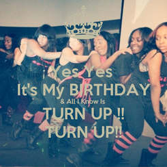 Poster: Yes Yes  It's My BIRTHDAY & All I Know Is  TURN UP !! TURN UP!!