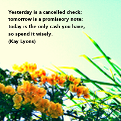 Poster: Yesterday is a cancelled check; tomorrow is a promissory note; today is the only cash you have, so spend it wisely. (Kay Lyons)